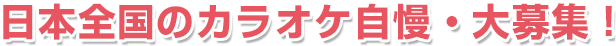 日本全国のカラオケ自慢・大募集!